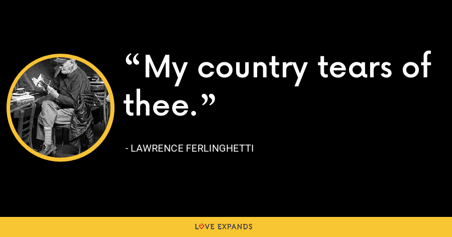 My country tears of thee. - Lawrence Ferlinghetti