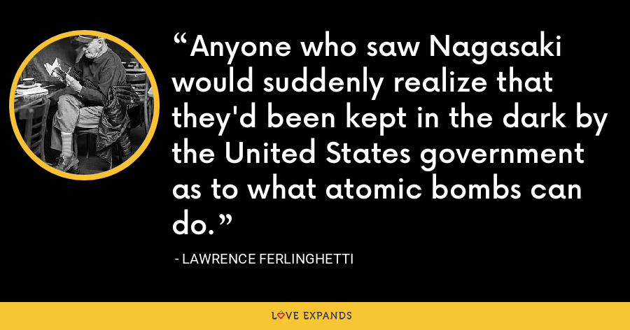 Anyone who saw Nagasaki would suddenly realize that they'd been kept in the dark by the United States government as to what atomic bombs can do. - Lawrence Ferlinghetti