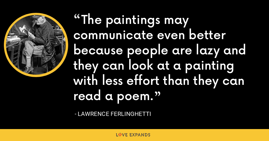 The paintings may communicate even better because people are lazy and they can look at a painting with less effort than they can read a poem. - Lawrence Ferlinghetti