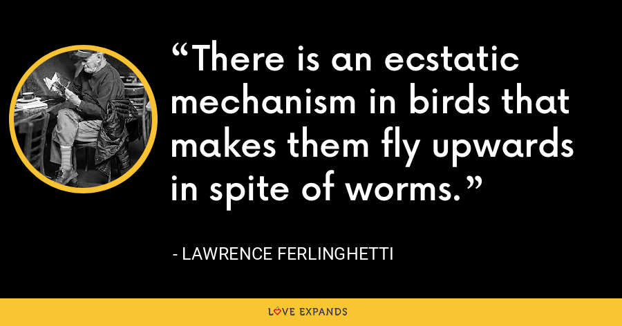 There is an ecstatic mechanism in birds that makes them fly upwards in spite of worms. - Lawrence Ferlinghetti