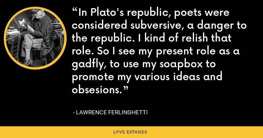 In Plato's republic, poets were considered subversive, a danger to the republic. I kind of relish that role. So I see my present role as a gadfly, to use my soapbox to promote my various ideas and obsesions. - Lawrence Ferlinghetti