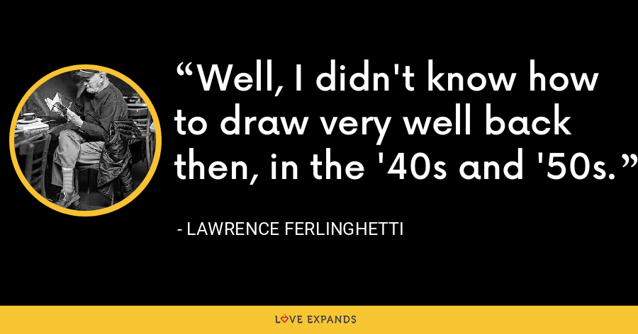 Well, I didn't know how to draw very well back then, in the '40s and '50s. - Lawrence Ferlinghetti