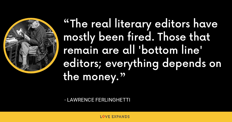 The real literary editors have mostly been fired. Those that remain are all 'bottom line' editors; everything depends on the money. - Lawrence Ferlinghetti