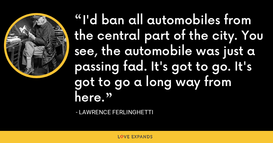 I'd ban all automobiles from the central part of the city. You see, the automobile was just a passing fad. It's got to go. It's got to go a long way from here. - Lawrence Ferlinghetti