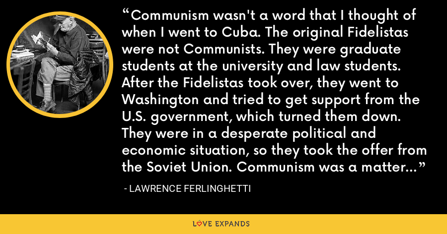 Communism wasn't a word that I thought of when I went to Cuba. The original Fidelistas were not Communists. They were graduate students at the university and law students. After the Fidelistas took over, they went to Washington and tried to get support from the U.S. government, which turned them down. They were in a desperate political and economic situation, so they took the offer from the Soviet Union. Communism was a matter of necessity. - Lawrence Ferlinghetti