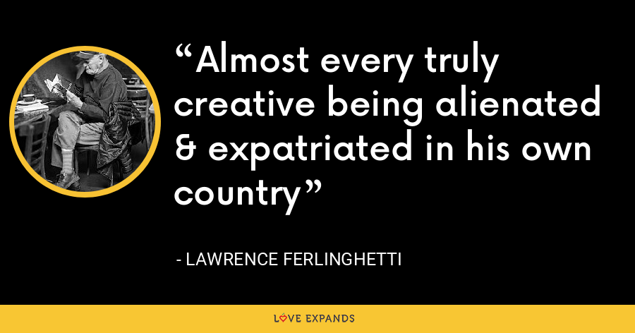 Almost every truly creative being alienated & expatriated in his own country - Lawrence Ferlinghetti