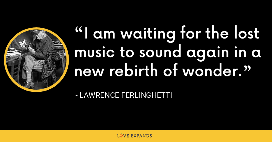 I am waiting for the lost music to sound again in a new rebirth of wonder. - Lawrence Ferlinghetti