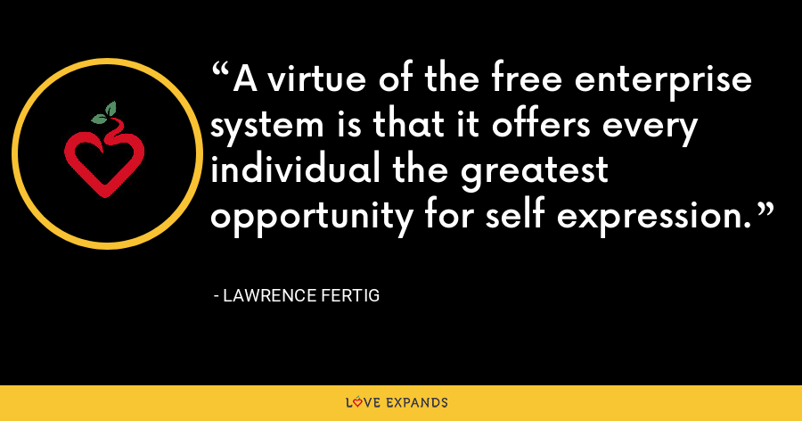 A virtue of the free enterprise system is that it offers every individual the greatest opportunity for self expression. - Lawrence Fertig
