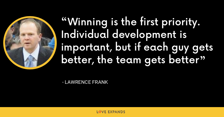 Winning is the first priority. Individual development is important, but if each guy gets better, the team gets better - Lawrence Frank
