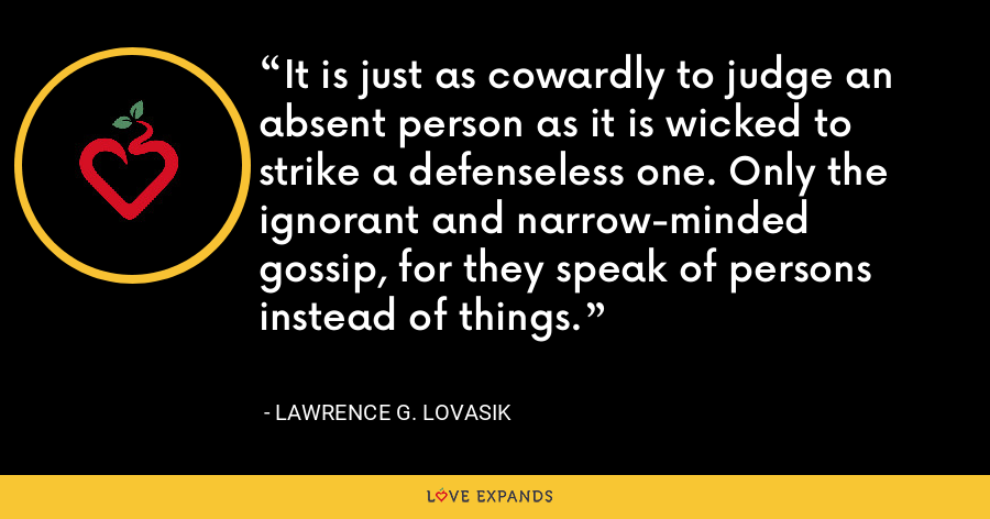 It is just as cowardly to judge an absent person as it is wicked to strike a defenseless one. Only the ignorant and narrow-minded gossip, for they speak of persons instead of things. - Lawrence G. Lovasik