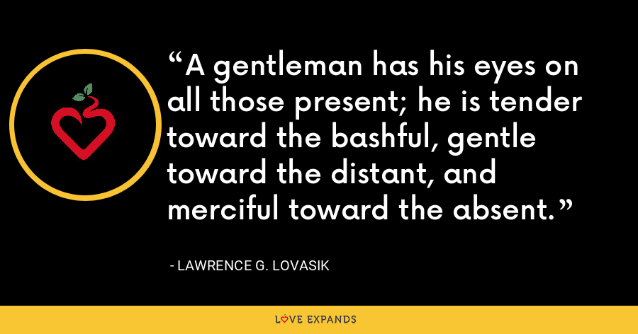 A gentleman has his eyes on all those present; he is tender toward the bashful, gentle toward the distant, and merciful toward the absent. - Lawrence G. Lovasik
