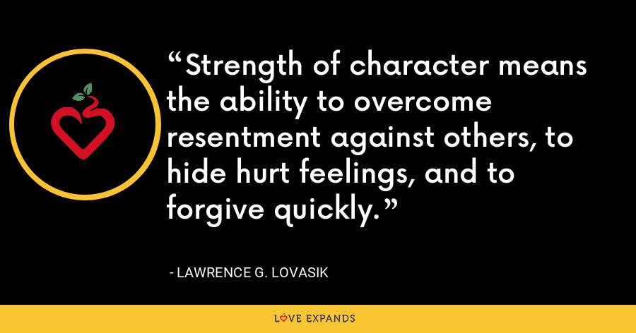 Strength of character means the ability to overcome resentment against others, to hide hurt feelings, and to forgive quickly. - Lawrence G. Lovasik
