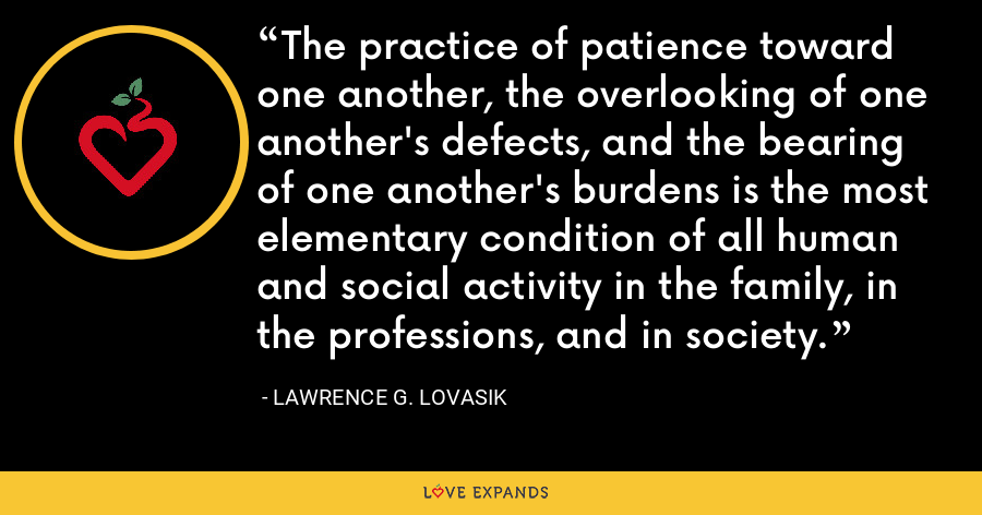 The practice of patience toward one another, the overlooking of one another's defects, and the bearing of one another's burdens is the most elementary condition of all human and social activity in the family, in the professions, and in society. - Lawrence G. Lovasik