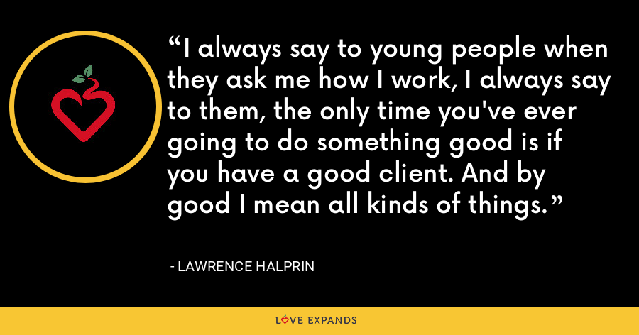 I always say to young people when they ask me how I work, I always say to them, the only time you've ever going to do something good is if you have a good client. And by good I mean all kinds of things. - Lawrence Halprin