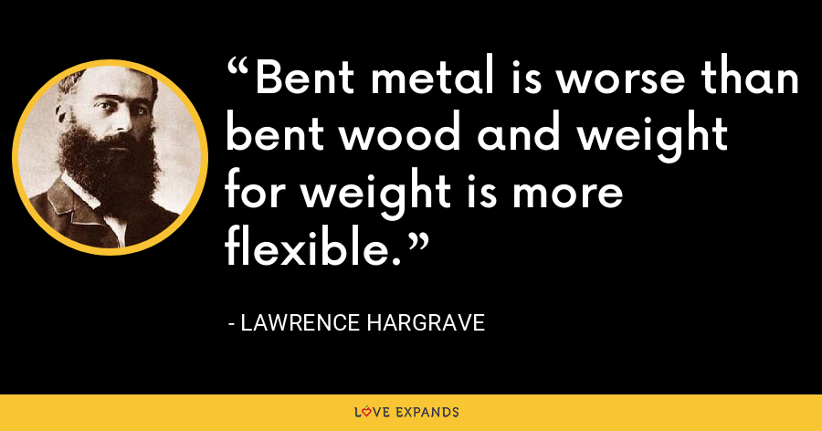 Bent metal is worse than bent wood and weight for weight is more flexible. - Lawrence Hargrave