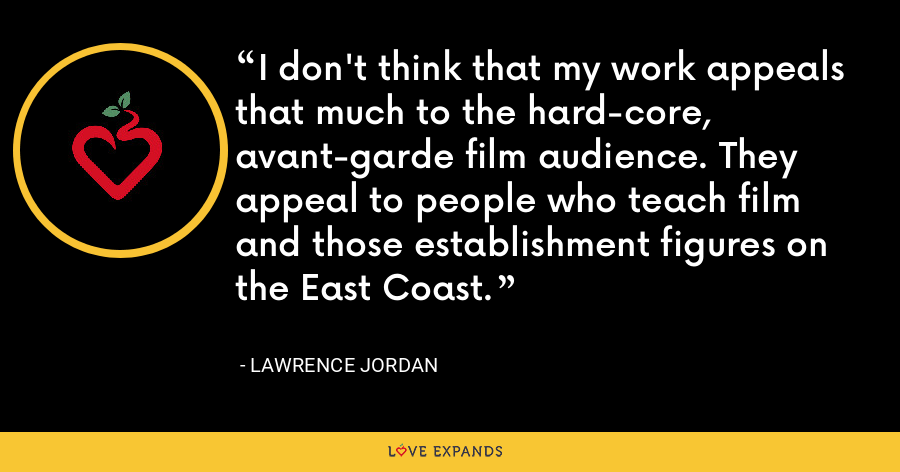 I don't think that my work appeals that much to the hard-core, avant-garde film audience. They appeal to people who teach film and those establishment figures on the East Coast. - Lawrence Jordan