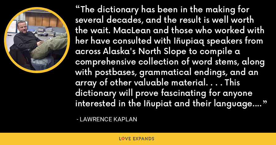 The dictionary has been in the making for several decades, and the result is well worth the wait. MacLean and those who worked with her have consulted with Iñupiaq speakers from across Alaska's North Slope to compile a comprehensive collection of word stems, along with postbases, grammatical endings, and an array of other valuable material. . . . This dictionary will prove fascinating for anyone interested in the Iñupiat and their language. - Lawrence Kaplan