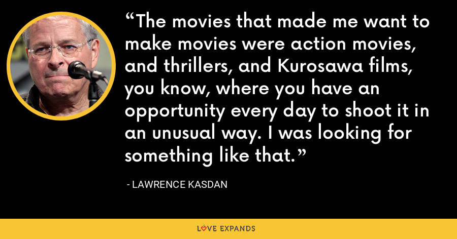 The movies that made me want to make movies were action movies, and thrillers, and Kurosawa films, you know, where you have an opportunity every day to shoot it in an unusual way. I was looking for something like that. - Lawrence Kasdan