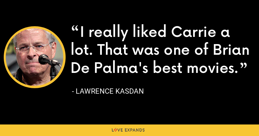 I really liked Carrie a lot. That was one of Brian De Palma's best movies. - Lawrence Kasdan