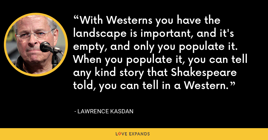 With Westerns you have the landscape is important, and it's empty, and only you populate it. When you populate it, you can tell any kind story that Shakespeare told, you can tell in a Western. - Lawrence Kasdan