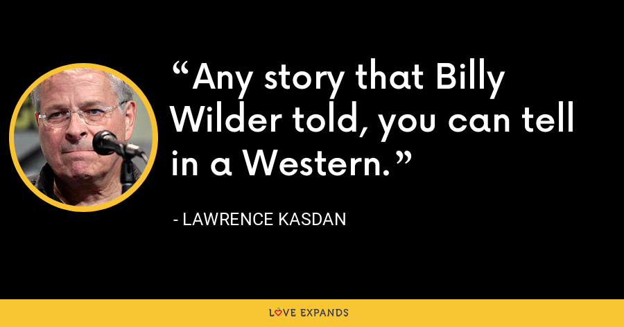 Any story that Billy Wilder told, you can tell in a Western. - Lawrence Kasdan
