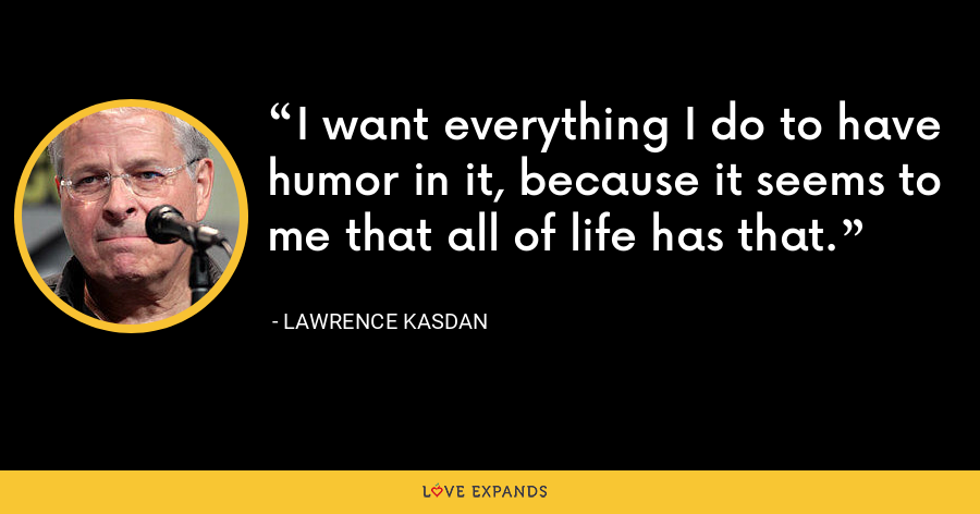 I want everything I do to have humor in it, because it seems to me that all of life has that. - Lawrence Kasdan