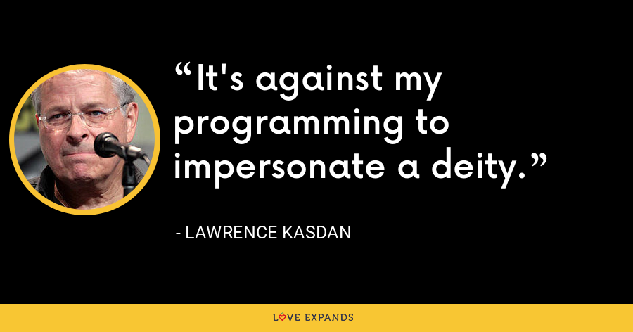 It's against my programming to impersonate a deity. - Lawrence Kasdan