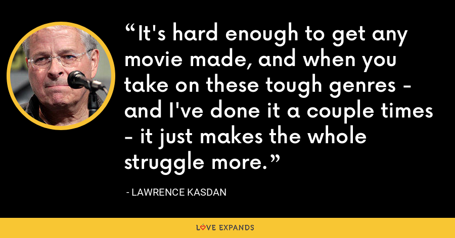 It's hard enough to get any movie made, and when you take on these tough genres - and I've done it a couple times - it just makes the whole struggle more. - Lawrence Kasdan