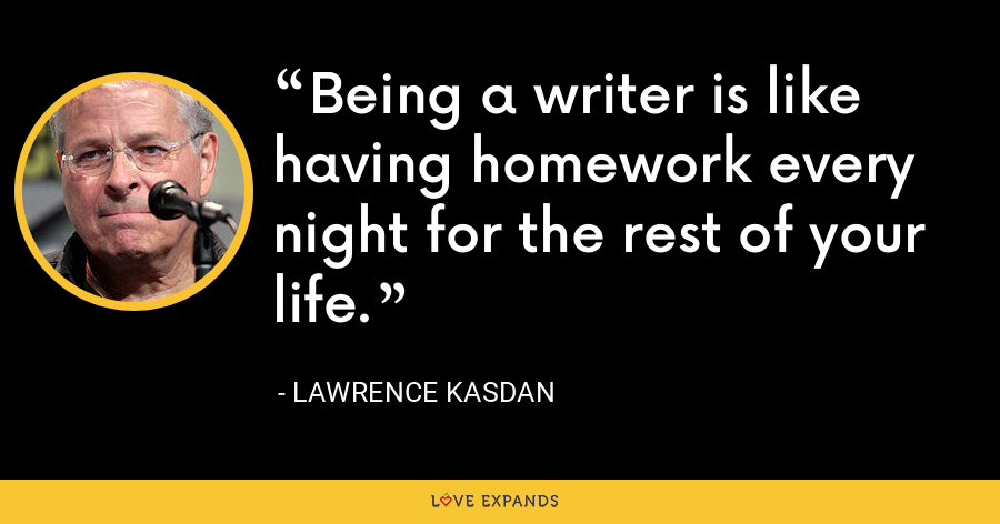 Being a writer is like having homework every night for the rest of your life. - Lawrence Kasdan