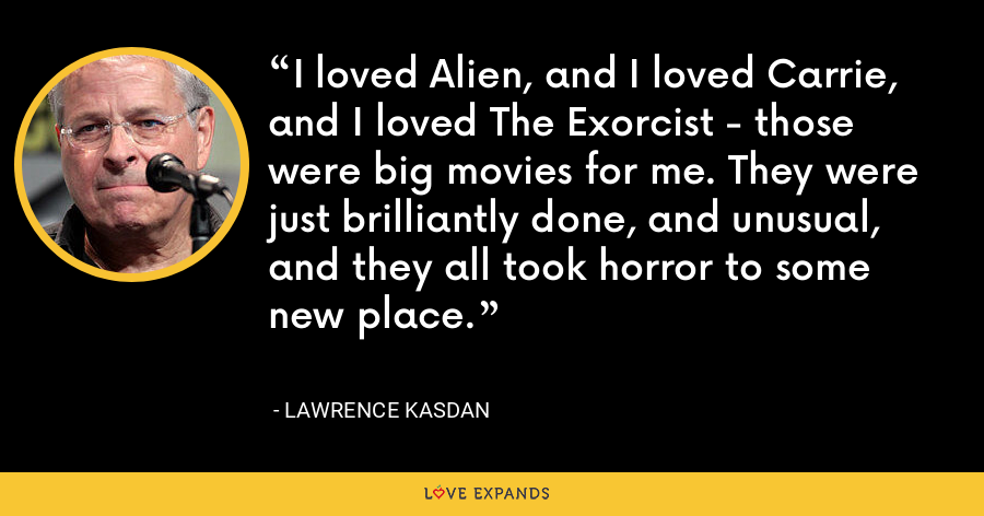 I loved Alien, and I loved Carrie, and I loved The Exorcist - those were big movies for me. They were just brilliantly done, and unusual, and they all took horror to some new place. - Lawrence Kasdan