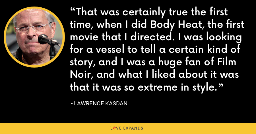That was certainly true the first time, when I did Body Heat, the first movie that I directed. I was looking for a vessel to tell a certain kind of story, and I was a huge fan of Film Noir, and what I liked about it was that it was so extreme in style. - Lawrence Kasdan