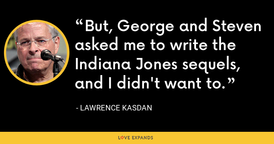 But, George and Steven asked me to write the Indiana Jones sequels, and I didn't want to. - Lawrence Kasdan