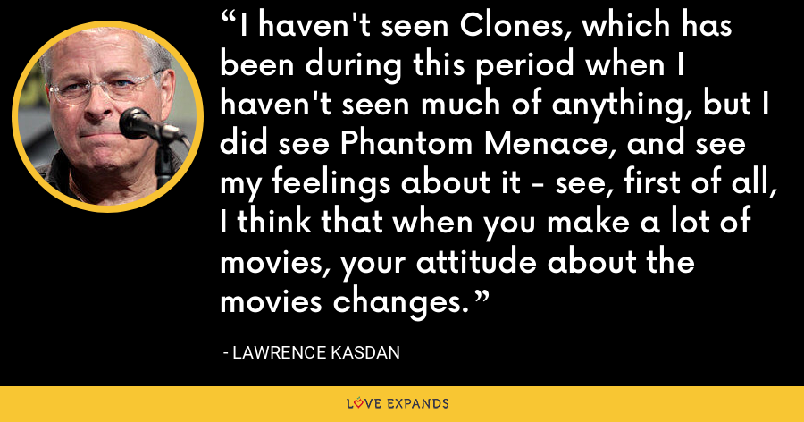 I haven't seen Clones, which has been during this period when I haven't seen much of anything, but I did see Phantom Menace, and see my feelings about it - see, first of all, I think that when you make a lot of movies, your attitude about the movies changes. - Lawrence Kasdan