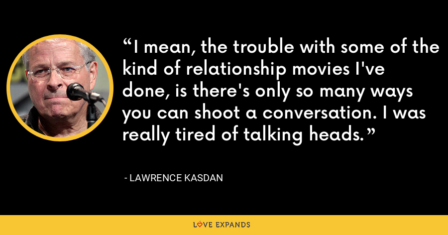 I mean, the trouble with some of the kind of relationship movies I've done, is there's only so many ways you can shoot a conversation. I was really tired of talking heads. - Lawrence Kasdan