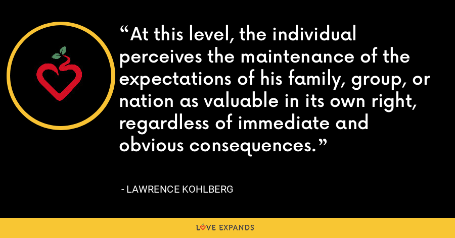 At this level, the individual perceives the maintenance of the expectations of his family, group, or nation as valuable in its own right, regardless of immediate and obvious consequences. - Lawrence Kohlberg