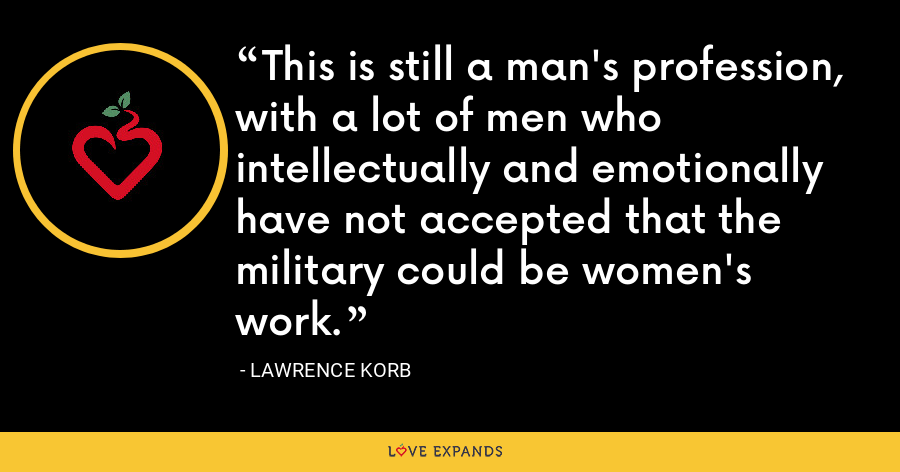 This is still a man's profession, with a lot of men who intellectually and emotionally have not accepted that the military could be women's work. - Lawrence Korb