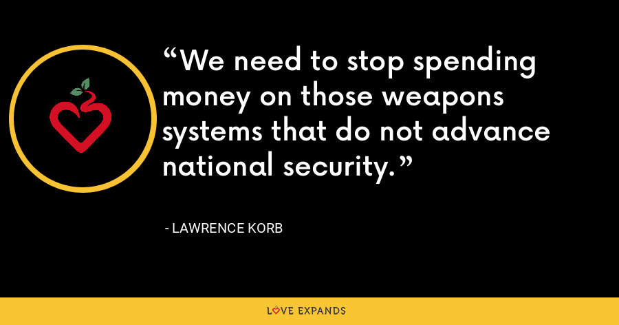 We need to stop spending money on those weapons systems that do not advance national security. - Lawrence Korb