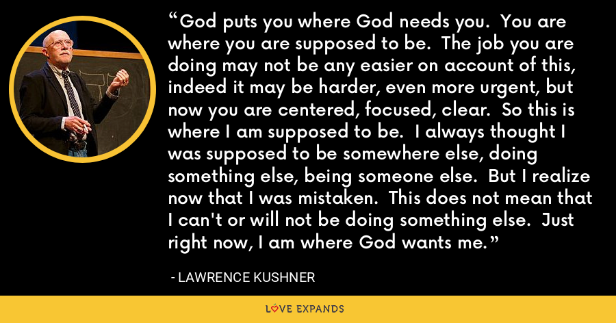 God puts you where God needs you.  You are where you are supposed to be.  The job you are doing may not be any easier on account of this, indeed it may be harder, even more urgent, but now you are centered, focused, clear.  So this is where I am supposed to be.  I always thought I was supposed to be somewhere else, doing something else, being someone else.  But I realize now that I was mistaken.  This does not mean that I can't or will not be doing something else.  Just right now, I am where God wants me. - Lawrence Kushner