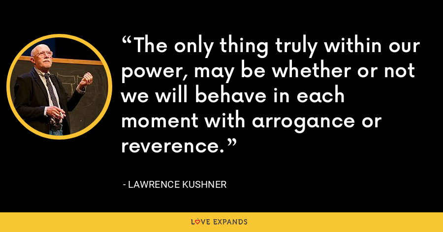The only thing truly within our power, may be whether or not we will behave in each moment with arrogance or reverence. - Lawrence Kushner