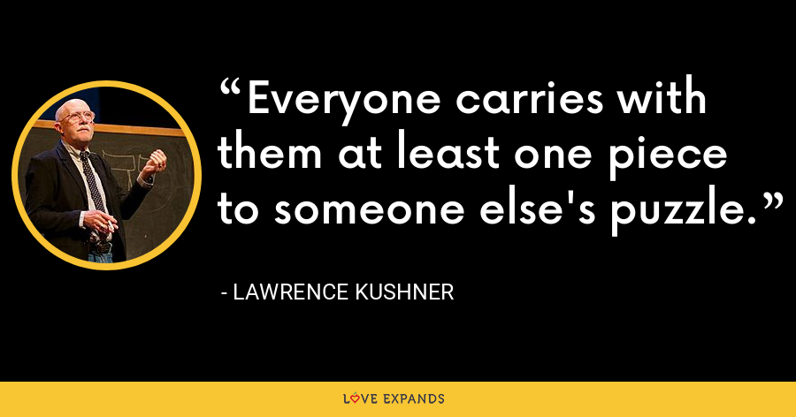 Everyone carries with them at least one piece to someone else's puzzle. - Lawrence Kushner