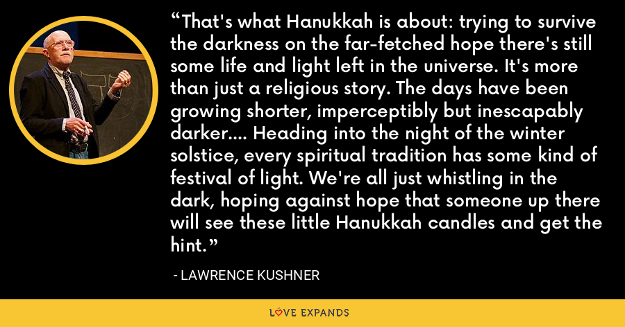 That's what Hanukkah is about: trying to survive the darkness on the far-fetched hope there's still some life and light left in the universe. It's more than just a religious story. The days have been growing shorter, imperceptibly but inescapably darker.... Heading into the night of the winter solstice, every spiritual tradition has some kind of festival of light. We're all just whistling in the dark, hoping against hope that someone up there will see these little Hanukkah candles and get the hint. - Lawrence Kushner
