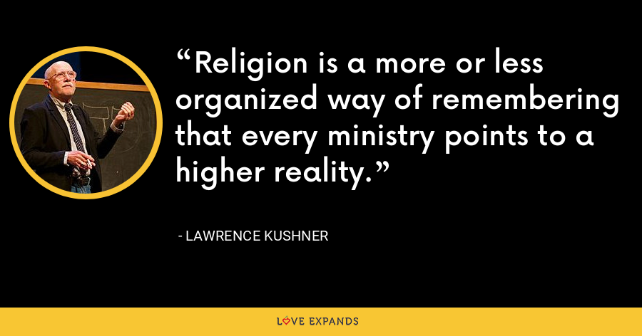 Religion is a more or less organized way of remembering that every ministry points to a higher reality. - Lawrence Kushner