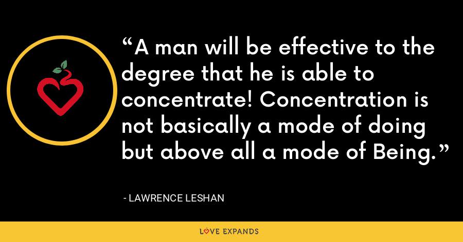 A man will be effective to the degree that he is able to concentrate! Concentration is not basically a mode of doing but above all a mode of Being. - Lawrence LeShan