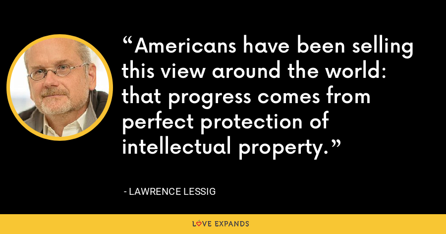 Americans have been selling this view around the world: that progress comes from perfect protection of intellectual property. - Lawrence Lessig