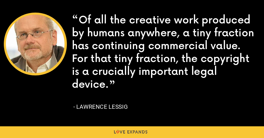 Of all the creative work produced by humans anywhere, a tiny fraction has continuing commercial value. For that tiny fraction, the copyright is a crucially important legal device. - Lawrence Lessig