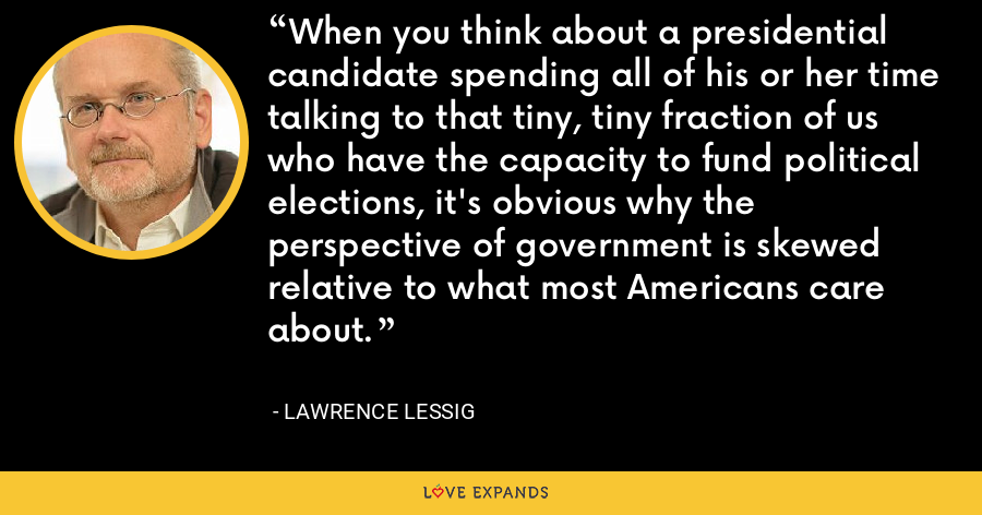 When you think about a presidential candidate spending all of his or her time talking to that tiny, tiny fraction of us who have the capacity to fund political elections, it's obvious why the perspective of government is skewed relative to what most Americans care about. - Lawrence Lessig