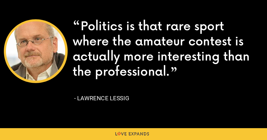 Politics is that rare sport where the amateur contest is actually more interesting than the professional. - Lawrence Lessig