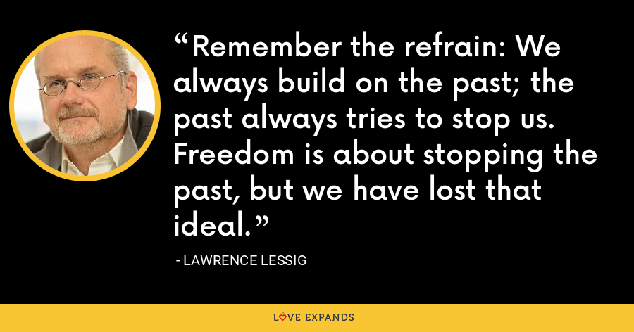 Remember the refrain: We always build on the past; the past always tries to stop us. Freedom is about stopping the past, but we have lost that ideal. - Lawrence Lessig