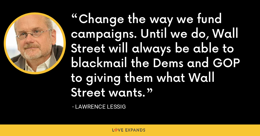 Change the way we fund campaigns. Until we do, Wall Street will always be able to blackmail the Dems and GOP to giving them what Wall Street wants. - Lawrence Lessig