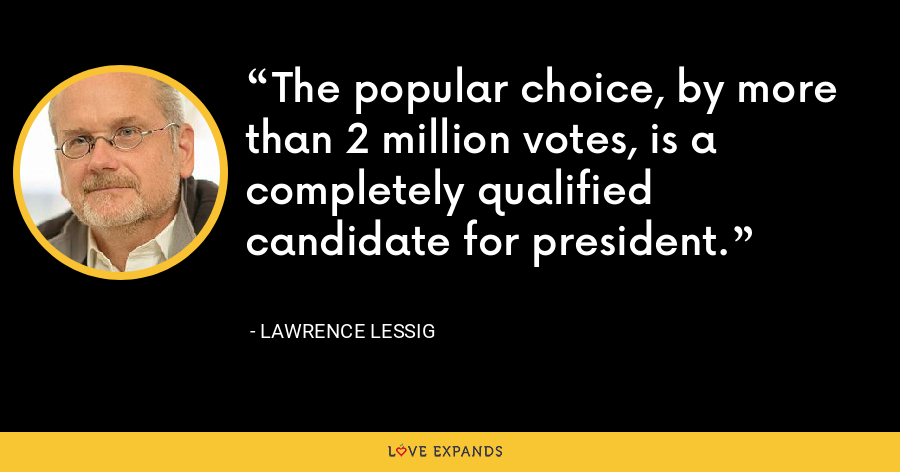 The popular choice, by more than 2 million votes, is a completely qualified candidate for president. - Lawrence Lessig